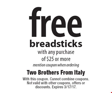 free breadsticks with any purchase of $25 or more mention coupon when ordering. With this coupon. Cannot combine coupons. Not valid with other coupons, offers or discounts. Expires 3/17/17.