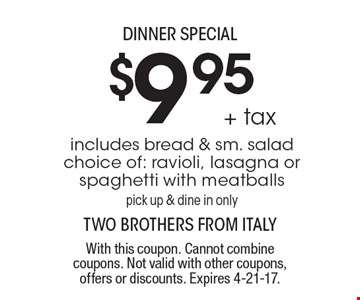 Dinner special - $9.95 + tax. Includes bread & sm. salad. Choice of: ravioli, lasagna or spaghetti with meatballs. Pick up & dine in only. With this coupon. Cannot combine coupons. Not valid with other coupons, offers or discounts. Expires 4-21-17.