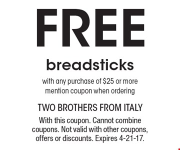 Free breadsticks with any purchase of $25 or more. Mention coupon when ordering. With this coupon. Cannot combine coupons. Not valid with other coupons, offers or discounts. Expires 4-21-17.