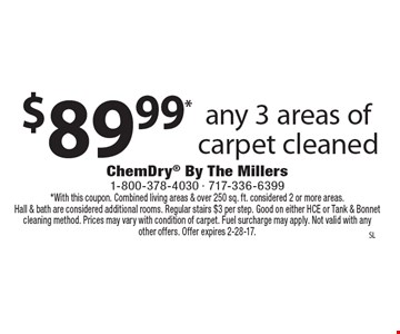 $89.99* any 3 areas of carpet cleaned. *With this coupon. Combined living areas & over 250 sq. ft. considered 2 or more areas. Hall & bath are considered additional rooms. Regular stairs $3 per step. Good on either HCE or Tank & Bonnet cleaning method. Prices may vary with condition of carpet. Fuel surcharge may apply. Not valid with any other offers. Offer expires 2-28-17.