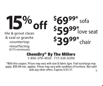 15% off tile & grout clean & seal or granite countertop resurfacing ($175 minimum) or $69.99* sofa, $59.99* love seat, $39.99* chair. *With this coupon. Prices may vary with size & fabric type. Fuel surcharge may apply. $89.99 min. applies. Prices may vary with condition of furniture. Not valid with any other offers. Expires 5/31/17.