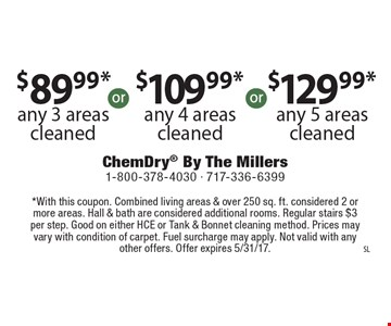 $89.99* any 3 areas cleaned or $109.99* any 4 areas cleaned or $129.99* any 5 areas cleaned. *With this coupon. Combined living areas & over 250 sq. ft. considered 2 or more areas. Hall & bath are considered additional rooms. Regular stairs $3 per step. Good on either HCE or Tank & Bonnet cleaning method. Prices may vary with condition of carpet. Fuel surcharge may apply. Not valid with any other offers. Offer expires 5/31/17.
