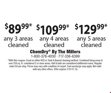 $89.99* any 3 areas cleaned OR $109.99* any 4 areas cleaned OR $129.99* any 5 areas cleaned. *With this coupon. Good on either HCE or Tank & Bonnet cleaning method. Combined living areas & over 250 sq. ft. considered 2 or more areas. Hall & bath are considered additional rooms. Regular stairs $3 per step. Prices may vary with condition of carpet. Fuel surcharge may apply. Not valid with any other offers. Offer expires 7/31/17. SL