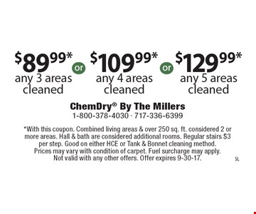 $89.99* any 3 areas cleaned. $109.99* any 4 areas cleaned. $129.99* any 5 areas cleaned. . *With this coupon. Combined living areas & over 250 sq. ft. considered 2 or more areas. Hall & bath are considered additional rooms. Regular stairs $3 per step. Good on either HCE or Tank & Bonnet cleaning method. Prices may vary with condition of carpet. Fuel surcharge may apply. Not valid with any other offers. Offer expires 9-30-17.