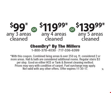 $99* any 3 areas cleaned OR $119.99* any 4 areas cleaned OR $139.99* any 5 areas cleaned. *With this coupon. Combined living areas & over 250 sq. ft. considered 2 or more areas. Hall & bath are considered additional rooms. Regular stairs $3 per step. Good on either HCE or Tank & Bonnet cleaning method. Prices may vary with condition of carpet. Fuel surcharge may apply. Not valid with any other offers. Offer expires 11-30-17.