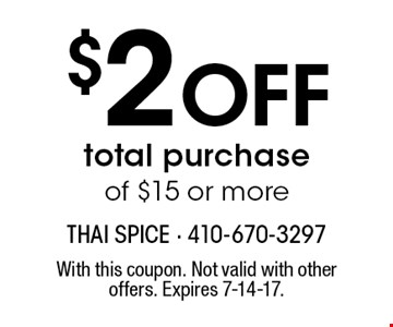$2 Off total purchase of $15 or more. With this coupon. Not valid with other offers. Expires 7-14-17.