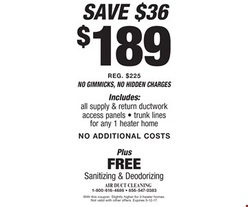 $189 Sanitizing & Deodorizing air duct cleaning Plus Free. Includes: all supply & return ductwork access panels, trunk lines for any 1 heater home. NO ADDITIONAL COSTS. Save $36. REG. $225 . With this coupon. Slightly higher for 2-heater homes. Not valid with other offers. Expires 5-12-17.