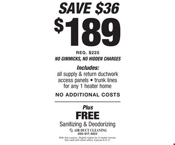 $189 air duct cleaning Includes: all supply & return ductwork access panels - trunk lines for any 1 heater home REG. $225 NO ADDITIONAL COSTS. Plus Free Sanitizing & Deodorizing. With this coupon. Slightly higher for 2-heater homes. Not valid with other offers. Expires 6-9-17.