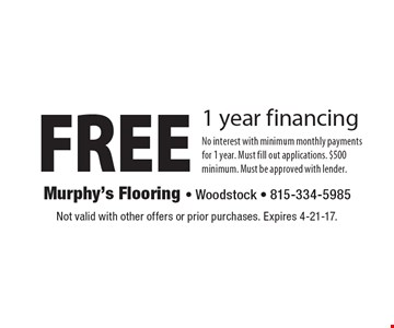 FREE 1 year financing No interest with minimum monthly payments for 1 year. Must fill out applications. $500 minimum. Must be approved with lender.. Not valid with other offers or prior purchases. Expires 4-21-17.