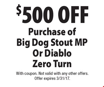 $500 OFF Purchase ofBig Dog Stout MP Or Diablo Zero Turn. With coupon. Not valid with any other offers.  Offer expires 3/31/17.