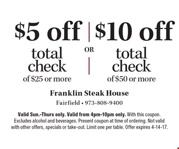 $5 off total check of $25 or more. $10 off total check of $50 or more. . Valid Sun.-Thurs only. Valid from 4pm-10pm only. With this coupon. Excludes alcohol and beverages. Present coupon at time of ordering. Not valid with other offers, specials or take-out. Limit one per table. Offer expires 4-14-17.