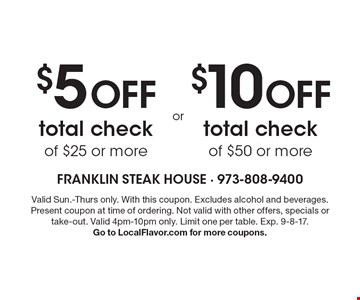 $5 off total check of $25 or more. $10 off total check of $50 or more. Valid Sun.-Thurs only. With this coupon. Excludes alcohol and beverages. Present coupon at time of ordering. Not valid with other offers, specials or take-out. Valid 4pm-10pm only. Limit one per table. Exp. 9-8-17. Go to LocalFlavor.com for more coupons.
