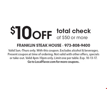 $10 OFF total check of $50 or more. Valid Sun.-Thurs only. With this coupon. Excludes alcohol & beverages. Present coupon at time of ordering. Not valid with other offers, specials or take-out. Valid 4pm-10pm only. Limit one per table. Exp. 10-13-17. Go to LocalFlavor.com for more coupons.