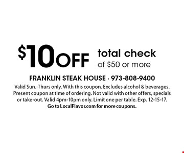 $10 OFF total check of $50 or more. Valid Sun.-Thurs only. With this coupon. Excludes alcohol & beverages. Present coupon at time of ordering. Not valid with other offers, specials or take-out. Valid 4pm-10pm only. Limit one per table. Exp. 12-15-17. Go to LocalFlavor.com for more coupons.