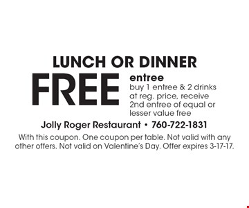 LUNCH OR DINNER. FREE entree, buy 1 entree & 2 drinks at reg. price, receive 2nd entree of equal or lesser value free. With this coupon. One coupon per table. Not valid with any other offers. Not valid on Valentine's Day. Offer expires 3-17-17.