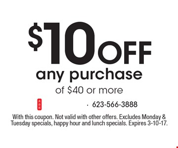 $10 Off any purchase of $40 or more. With this coupon. Not valid with other offers. Excludes Monday & Tuesday specials, happy hour and lunch specials. Expires 3-10-17.
