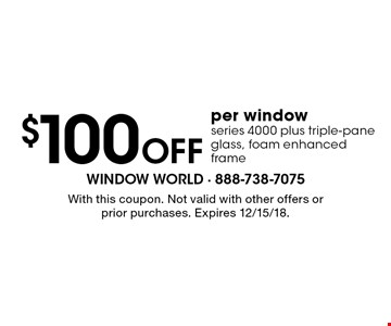 $100 Off per window. Series 4000 plus triple-pane glass, foam enhanced frame. With this coupon. Not valid with other offers or prior purchases. Expires 12/15/18.