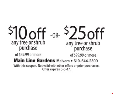$10 off any tree or shrub purchase of $49.99 or more OR $25 off any tree or shrub purchase of $99.99 or more. With this coupon. Not valid with other offers or prior purchases. Offer expires 5-5-17.