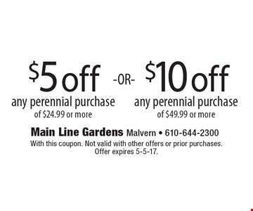 $5 off any perennial purchase of $24.99 or more OR $10 off any perennial purchase of $49.99 or more. With this coupon. Not valid with other offers or prior purchases. Offer expires 5-5-17.