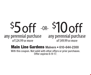 $10 off any perennial purchase of $49.99 or more OR $5 off any perennial purchase of $24.99 or more. . With this coupon. Not valid with other offers or prior purchases. Offer expires 6-9-17.