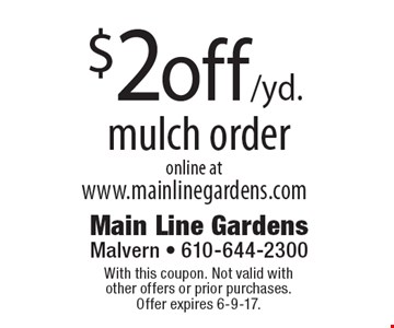 $2off /yd. mulch order online atwww.mainlinegardens.com. With this coupon. Not valid with other offers or prior purchases. Offer expires 6-9-17.