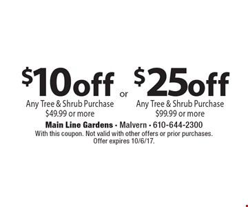 $10off any tree & shrub purchase $49.99 or more OR $25off any tree & shrub purchase $99.99 or more. With this coupon. Not valid with other offers or prior purchases. Offer expires 10/6/17.