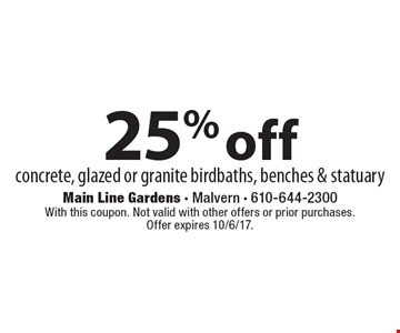 25% off concrete, glazed or granite birdbaths, benches & statuary. With this coupon. Not valid with other offers or prior purchases. Offer expires 10/6/17.