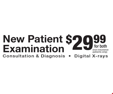 $29.99 New Patient Examination. Consultation & Diagnosis-Digital X-rays. (non insurance patients only)