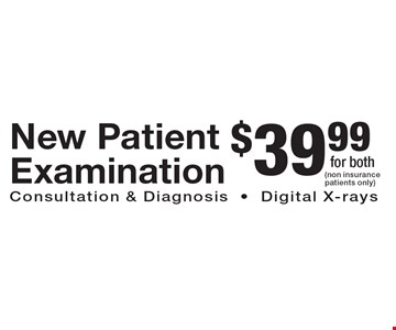 $39.99 New Patient Examination Consultation & Diagnosis-Digital X-rays. (non insurance patients only)