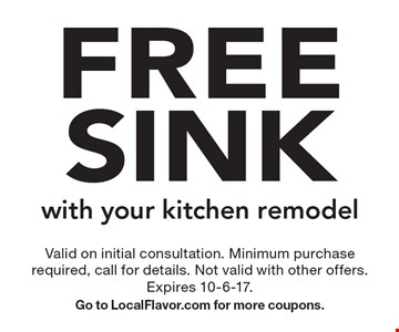 Free sink with your kitchen remodel. Valid on initial consultation. Minimum purchase required, call for details. Not valid with other offers. Expires 10-6-17. Go to LocalFlavor.com for more coupons.