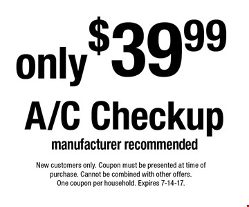 A/C Checkup only $39.99. Manufacturer recommended. New customers only. Coupon must be presented at time of purchase. Cannot be combined with other offers. One coupon per household. Expires 7-14-17.