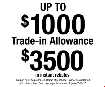 Up To $1000 Trade-in Allowance $3500 in instant rebates. Coupon must be presented at time of purchase. Cannot be combined with other offers. One coupon per household. Expires 7-14-17.