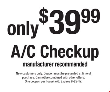 Only $39.99 A/C Checkup manufacturer recommended. New customers only. Coupon must be presented at time of purchase. Cannot be combined with other offers. One coupon per household. Expires 9-29-17.