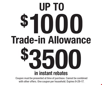 Up To $1000 Trade-in Allowance. $3500 in instant rebates. Coupon must be presented at time of purchase. Cannot be combined with other offers. One coupon per household. Expires 9-29-17.