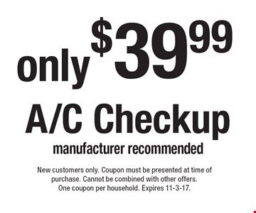 A/C Checkup only $39.99. Manufacturer recommended. New customers only. Coupon must be presented at time of purchase. Cannot be combined with other offers. One coupon per household. Expires 11-3-17.
