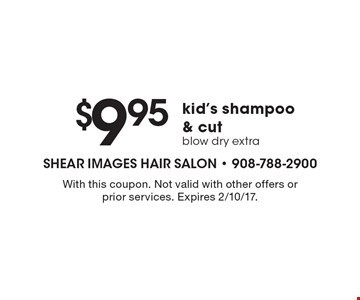 $9.95 kid's shampoo & cut blow dry extra. With this coupon. Not valid with other offers or prior services. Expires 2/10/17.