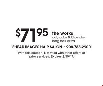 $71.95the works cut, color & blow-dry long hair extra. With this coupon. Not valid with other offers or prior services. Expires 2/10/17.