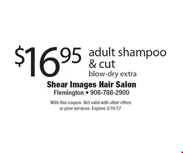 $16.95 adult shampoo & cut blow-dry extra. With this coupon. Not valid with other offers or prior services. Expires 3/10/17.