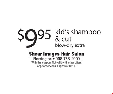 $9.95 kid's shampoo & cut blow-dry extra. With this coupon. Not valid with other offers or prior services. Expires 3/10/17.