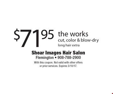 $71.95 the works cut, color & blow-dry. long hair extra. With this coupon. Not valid with other offers or prior services. Expires 3/10/17.