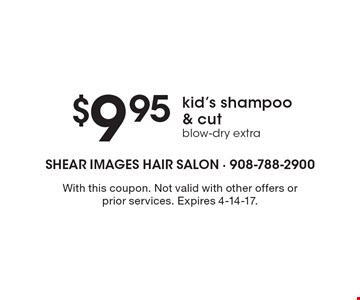 $9.95 kid's shampoo & cut, blow-dry extra. With this coupon. Not valid with other offers or prior services. Expires 4-14-17.