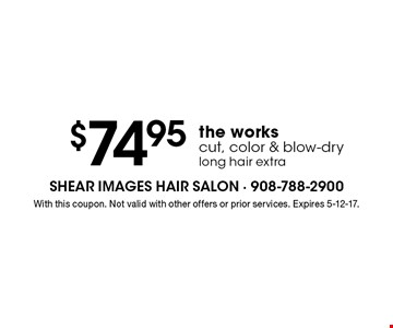 $74.95 the works cut, color & blow-dry long hair extra. With this coupon. Not valid with other offers or prior services. Expires 5-12-17.