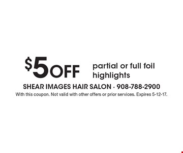 $5 Off partial or full foil highlights. With this coupon. Not valid with other offers or prior services. Expires 5-12-17.