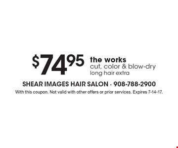 The works $74.95 cut, color & blow-dry long hair extra. With this coupon. Not valid with other offers or prior services. Expires 7-14-17.