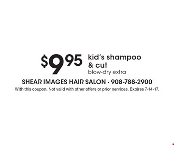 $9.95 kid's shampoo & cut blow-dry extra. With this coupon. Not valid with other offers or prior services. Expires 7-14-17.