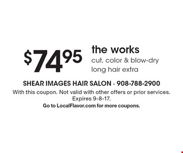 $74.95 the works. Cut, color & blow-dry. Long hair extra. With this coupon. Not valid with other offers or prior services. Expires 9-8-17. Go to LocalFlavor.com for more coupons.