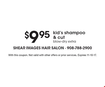 $9.9 5kid's shampoo & cut. Blow-dry extra. With this coupon. Not valid with other offers or prior services. Expires 11-10-17.