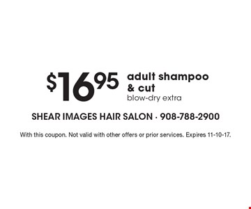 $16.95 adult shampoo& cut. Blow-dry extra. With this coupon. Not valid with other offers or prior services. Expires 11-10-17.