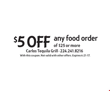 $5 off any food order of $25 or more. With this coupon. Not valid with other offers. Expires 4-21-17.