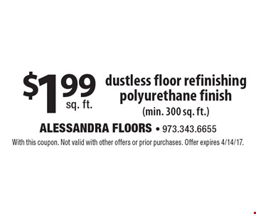 $1.99 sq. ft. dustless floor refinishing polyurethane finish (min. 300 sq. ft.). With this coupon. Not valid with other offers or prior purchases. Offer expires 4/14/17.